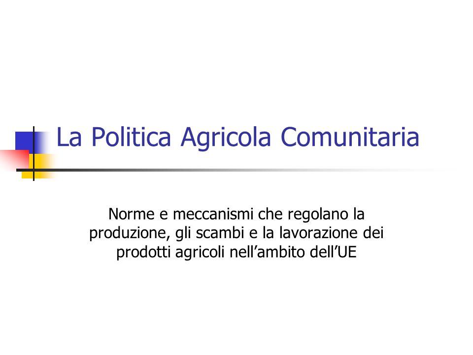 La Politica Agricola Comunitaria Norme e meccanismi che regolano la produzione, gli scambi e la lavorazione dei prodotti agricoli nell'ambito dell'UE
