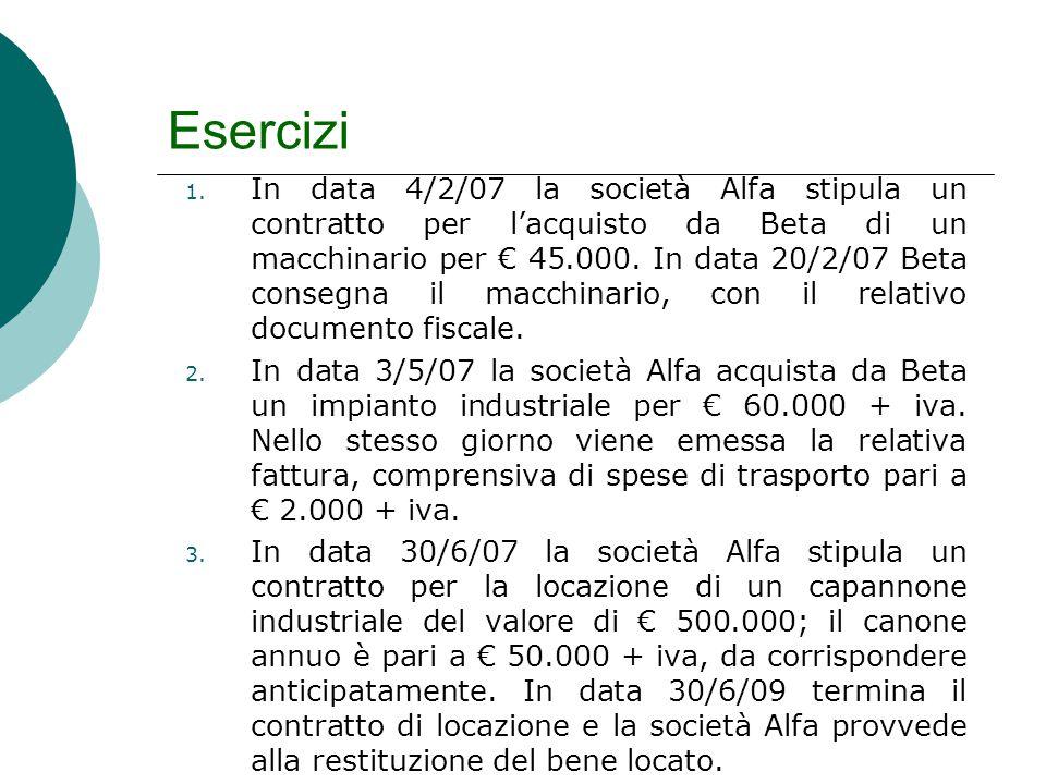 Esercizi 1. In data 4/2/07 la società Alfa stipula un contratto per l'acquisto da Beta di un macchinario per € 45.000. In data 20/2/07 Beta consegna i