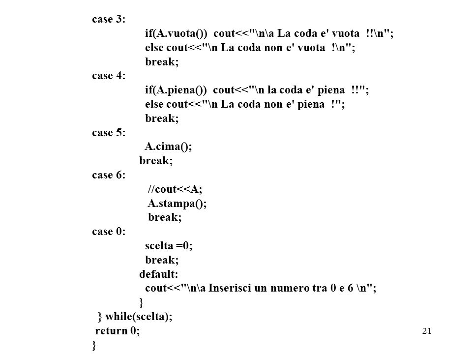 21 case 3: if(A.vuota()) cout<< \n\a La coda e vuota !!\n ; else cout<< \n La coda non e vuota !\n ; break; case 4: if(A.piena()) cout<< \n la coda e piena !! ; else cout<< \n La coda non e piena ! ; break; case 5: A.cima(); break; case 6: //cout<<A; A.stampa(); break; case 0: scelta =0; break; default: cout<< \n\a Inserisci un numero tra 0 e 6 \n ; } } while(scelta); return 0; }