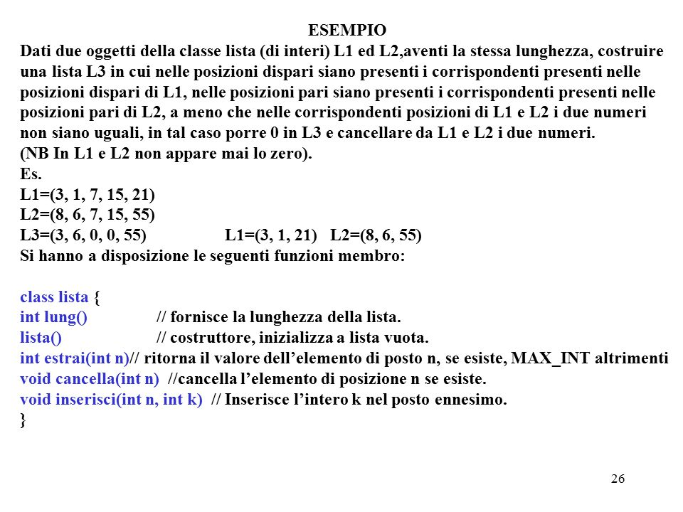 26 ESEMPIO Dati due oggetti della classe lista (di interi) L1 ed L2,aventi la stessa lunghezza, costruire una lista L3 in cui nelle posizioni dispari siano presenti i corrispondenti presenti nelle posizioni dispari di L1, nelle posizioni pari siano presenti i corrispondenti presenti nelle posizioni pari di L2, a meno che nelle corrispondenti posizioni di L1 e L2 i due numeri non siano uguali, in tal caso porre 0 in L3 e cancellare da L1 e L2 i due numeri.