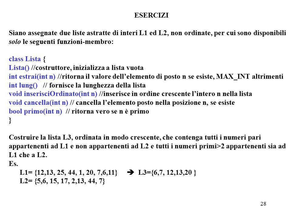 28 ESERCIZI Siano assegnate due liste astratte di interi L1 ed L2, non ordinate, per cui sono disponibili solo le seguenti funzioni-membro: class Lista { Lista() //costruttore, inizializza a lista vuota int estrai(int n) //ritorna il valore dell'elemento di posto n se esiste, MAX_INT altrimenti int lung() // fornisce la lunghezza della lista void inserisciOrdinato(int n) //inserisce in ordine crescente l'intero n nella lista void cancella(int n) // cancella l'elemento posto nella posizione n, se esiste bool primo(int n) // ritorna vero se n è primo } Costruire la lista L3, ordinata in modo crescente, che contenga tutti i numeri pari appartenenti ad L1 e non appartenenti ad L2 e tutti i numeri primi>2 appartenenti sia ad L1 che a L2.