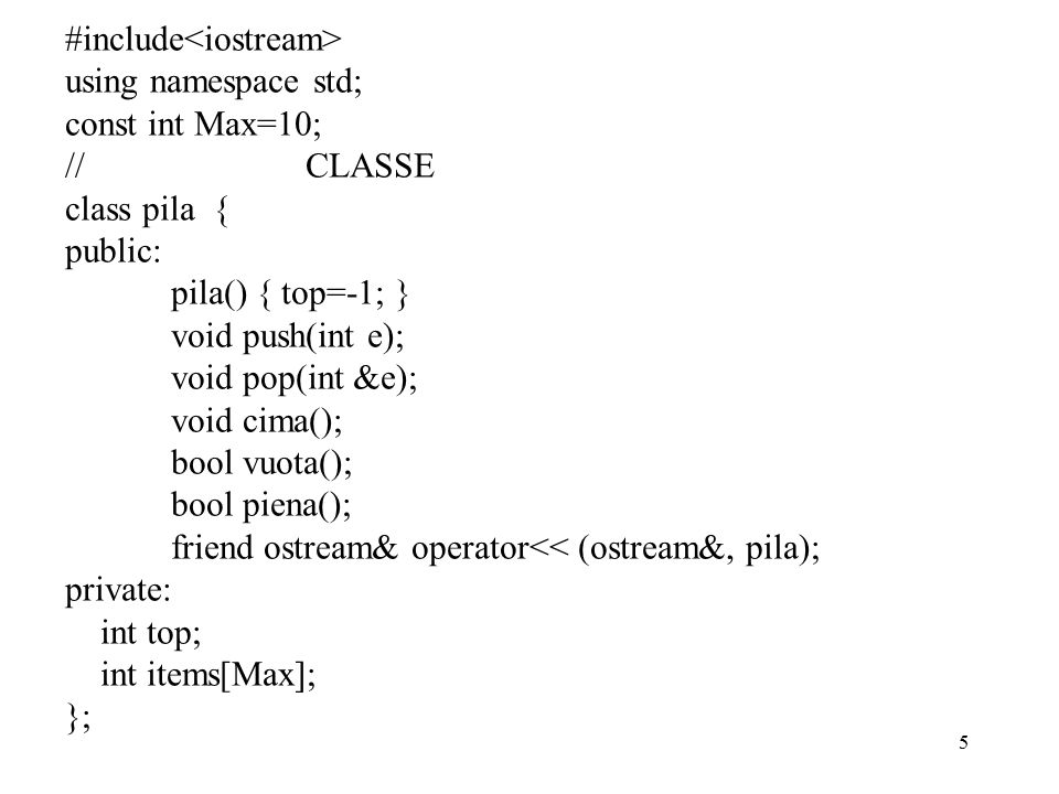 5 #include using namespace std; const int Max=10; // CLASSE class pila { public: pila() { top=-1; } void push(int e); void pop(int &e); void cima(); bool vuota(); bool piena(); friend ostream& operator<< (ostream&, pila); private: int top; int items[Max]; };