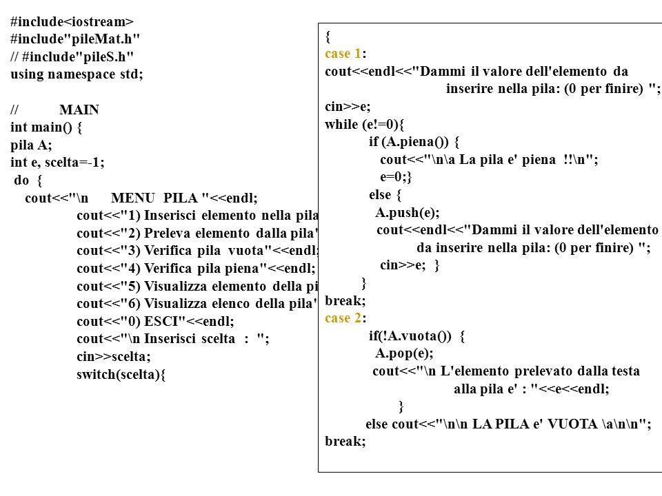 19 int main() { coda A; int e, scelta=-1; do { cout<< \n MENU coda <<endl; cout<< 1) Inserisci elemento nella coda <<endl; cout<< 2) Preleva elemento dalla coda <<endl; cout<< 3) Verifica coda vuota <<endl; cout<< 4) Verifica coda piena <<endl; cout<< 5) Visualizza elemento della coda <<endl; cout<< 6) Visualizza elenco della coda <<endl; cout<< 0) ESCI <<endl; cout<< \n Inserisci scelta : ; cin>>scelta; switch(scelta)