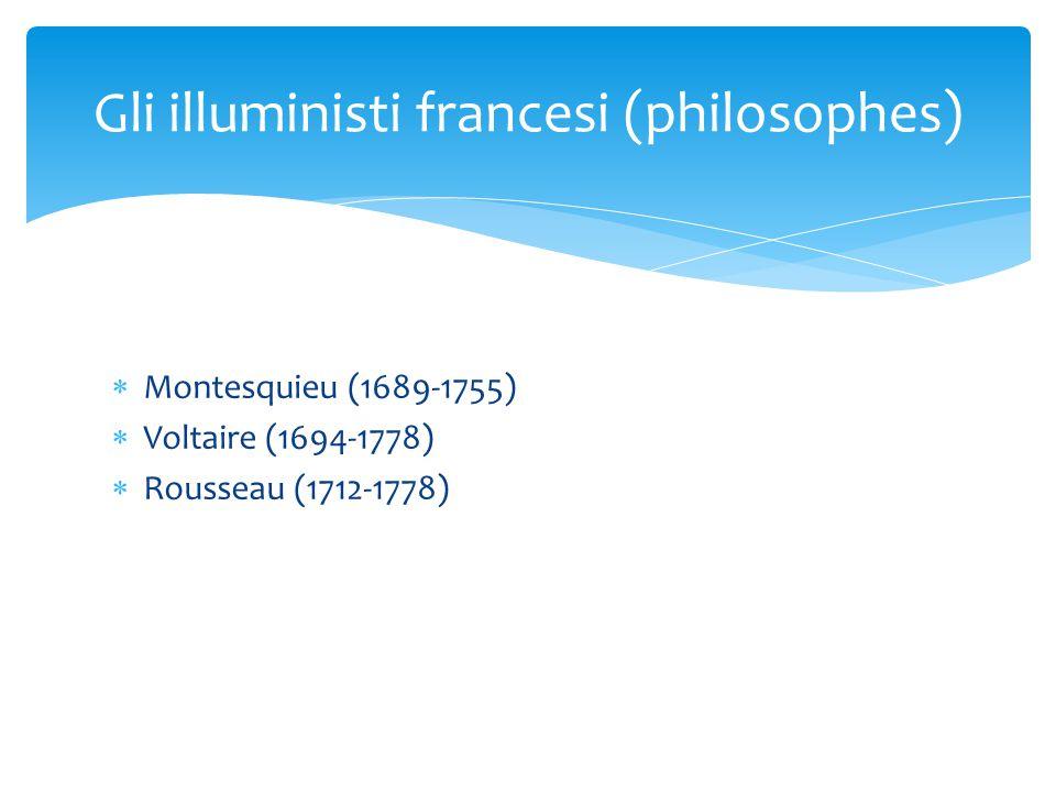  Montesquieu (1689-1755)  Voltaire (1694-1778)  Rousseau (1712-1778) Gli illuministi francesi (philosophes)