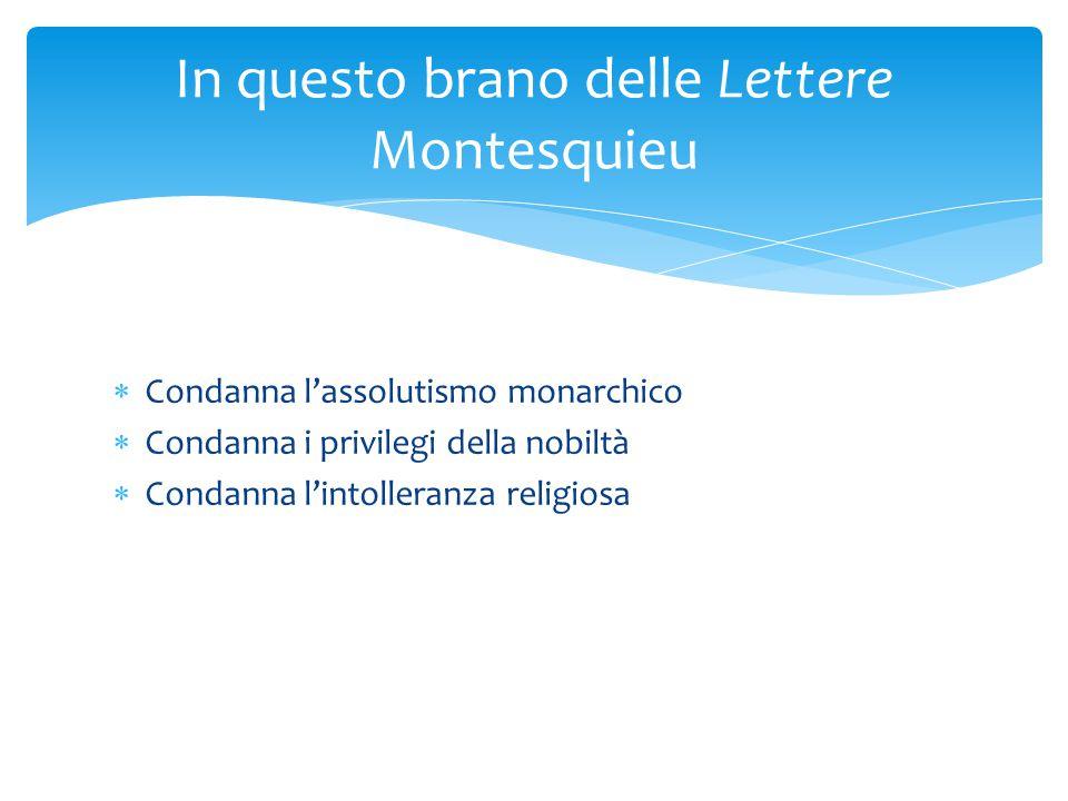 Condanna l'assolutismo monarchico  Condanna i privilegi della nobiltà  Condanna l'intolleranza religiosa In questo brano delle Lettere Montesquieu