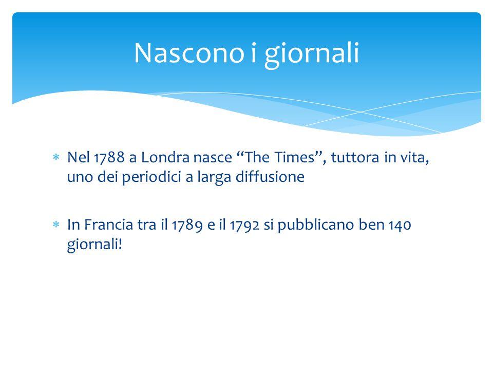 """ Nel 1788 a Londra nasce """"The Times"""", tuttora in vita, uno dei periodici a larga diffusione  In Francia tra il 1789 e il 1792 si pubblicano ben 140"""
