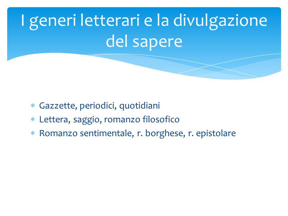  Gazzette, periodici, quotidiani  Lettera, saggio, romanzo filosofico  Romanzo sentimentale, r. borghese, r. epistolare I generi letterari e la div