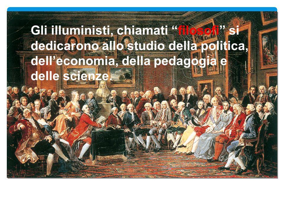 """Gli illuministi, chiamati """"filosofi"""" si dedicarono allo studio della politica, dell'economia, della pedagogia e delle scienze."""
