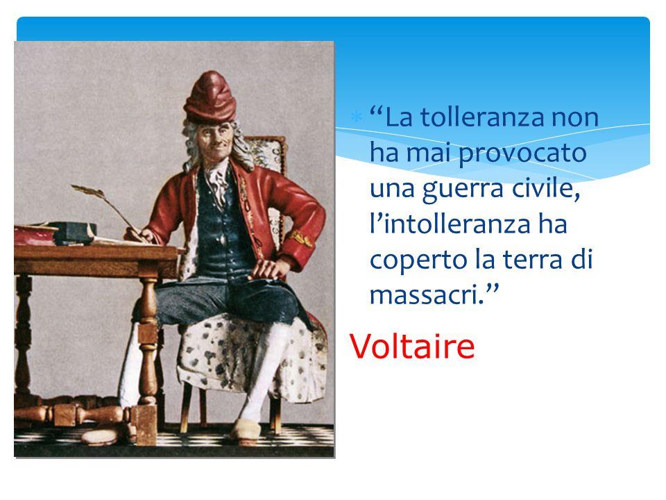  La tolleranza non ha mai provocato una guerra civile, l'intolleranza ha coperto la terra di massacri. Voltaire