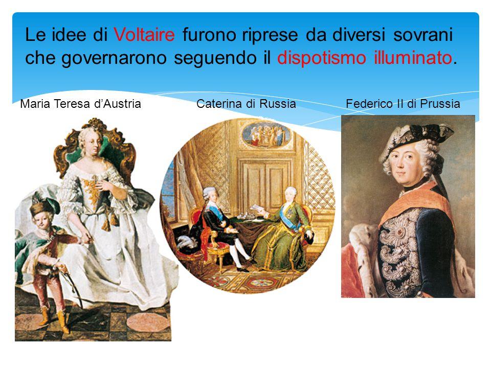 Le idee di Voltaire furono riprese da diversi sovrani che governarono seguendo il dispotismo illuminato. Maria Teresa d'AustriaCaterina di RussiaFeder