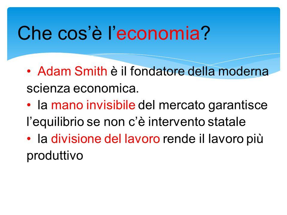 Che cos'è l'economia? Adam Smith è il fondatore della moderna scienza economica. la mano invisibile del mercato garantisce l'equilibrio se non c'è int