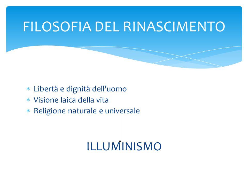  Libertà e dignità dell'uomo  Visione laica della vita  Religione naturale e universale ILLUMINISMO FILOSOFIA DEL RINASCIMENTO
