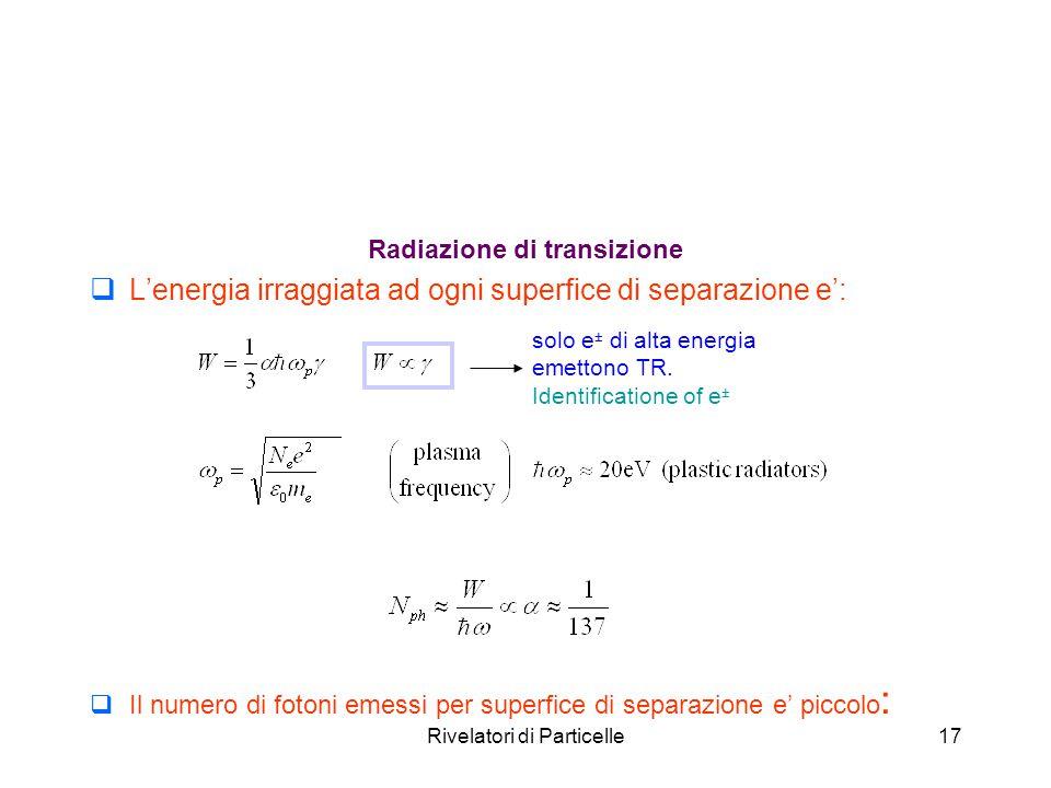 Rivelatori di Particelle17 Radiazione di transizione  L'energia irraggiata ad ogni superfice di separazione e':  Il numero di fotoni emessi per supe