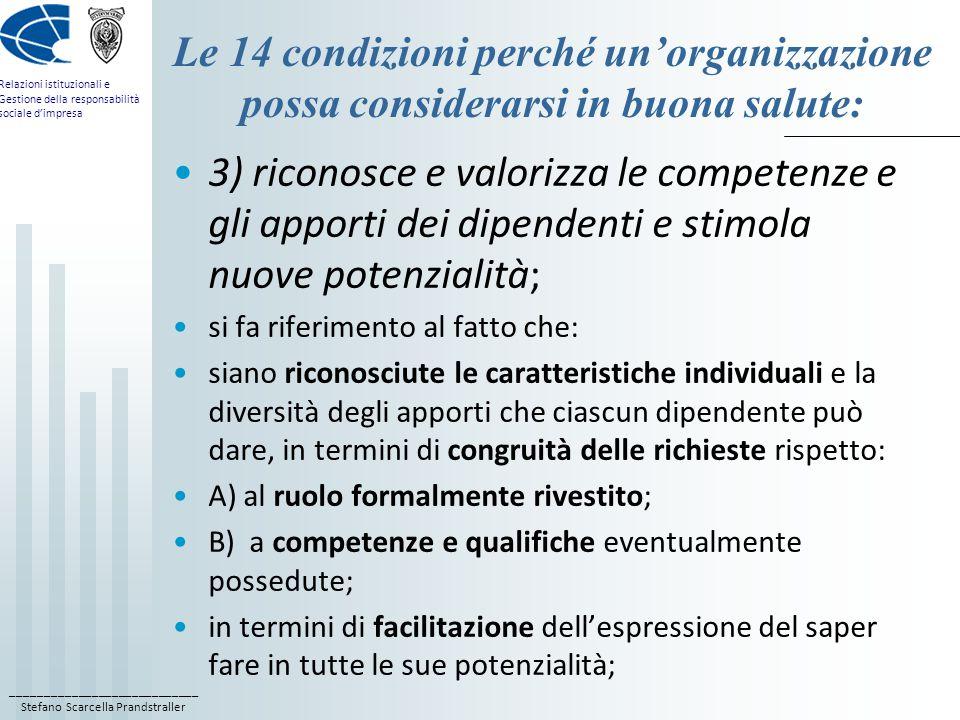 ____________________________ Stefano Scarcella Prandstraller Relazioni istituzionali e Gestione della responsabilità sociale d'impresa Le 14 condizioni perché un'organizzazione possa considerarsi in buona salute: 3) riconosce e valorizza le competenze e gli apporti dei dipendenti e stimola nuove potenzialità; si fa riferimento al fatto che: siano riconosciute le caratteristiche individuali e la diversità degli apporti che ciascun dipendente può dare, in termini di congruità delle richieste rispetto: A) al ruolo formalmente rivestito; B) a competenze e qualifiche eventualmente possedute; in termini di facilitazione dell'espressione del saper fare in tutte le sue potenzialità;