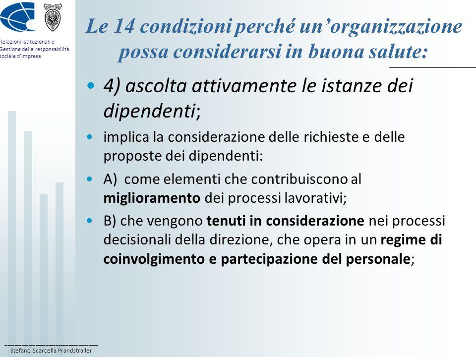 ____________________________ Stefano Scarcella Prandstraller Relazioni istituzionali e Gestione della responsabilità sociale d'impresa Le 14 condizioni perché un'organizzazione possa considerarsi in buona salute: 4) ascolta attivamente le istanze dei dipendenti; implica la considerazione delle richieste e delle proposte dei dipendenti: A) come elementi che contribuiscono al miglioramento dei processi lavorativi; B) che vengono tenuti in considerazione nei processi decisionali della direzione, che opera in un regime di coinvolgimento e partecipazione del personale;
