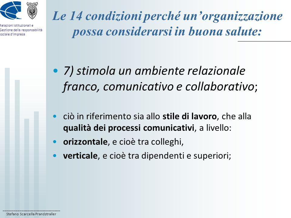 ____________________________ Stefano Scarcella Prandstraller Relazioni istituzionali e Gestione della responsabilità sociale d'impresa Le 14 condizioni perché un'organizzazione possa considerarsi in buona salute: 7) stimola un ambiente relazionale franco, comunicativo e collaborativo; ciò in riferimento sia allo stile di lavoro, che alla qualità dei processi comunicativi, a livello: orizzontale, e cioè tra colleghi, verticale, e cioè tra dipendenti e superiori;