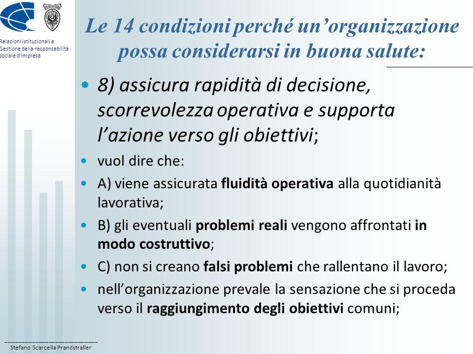 ____________________________ Stefano Scarcella Prandstraller Relazioni istituzionali e Gestione della responsabilità sociale d'impresa Le 14 condizioni perché un'organizzazione possa considerarsi in buona salute: 8) assicura rapidità di decisione, scorrevolezza operativa e supporta l'azione verso gli obiettivi; vuol dire che: A) viene assicurata fluidità operativa alla quotidianità lavorativa; B) gli eventuali problemi reali vengono affrontati in modo costruttivo; C) non si creano falsi problemi che rallentano il lavoro; nell'organizzazione prevale la sensazione che si proceda verso il raggiungimento degli obiettivi comuni;