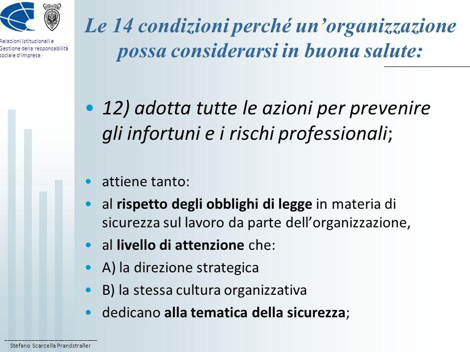 ____________________________ Stefano Scarcella Prandstraller Relazioni istituzionali e Gestione della responsabilità sociale d'impresa Le 14 condizioni perché un'organizzazione possa considerarsi in buona salute: 12) adotta tutte le azioni per prevenire gli infortuni e i rischi professionali; attiene tanto: al rispetto degli obblighi di legge in materia di sicurezza sul lavoro da parte dell'organizzazione, al livello di attenzione che: A) la direzione strategica B) la stessa cultura organizzativa dedicano alla tematica della sicurezza;