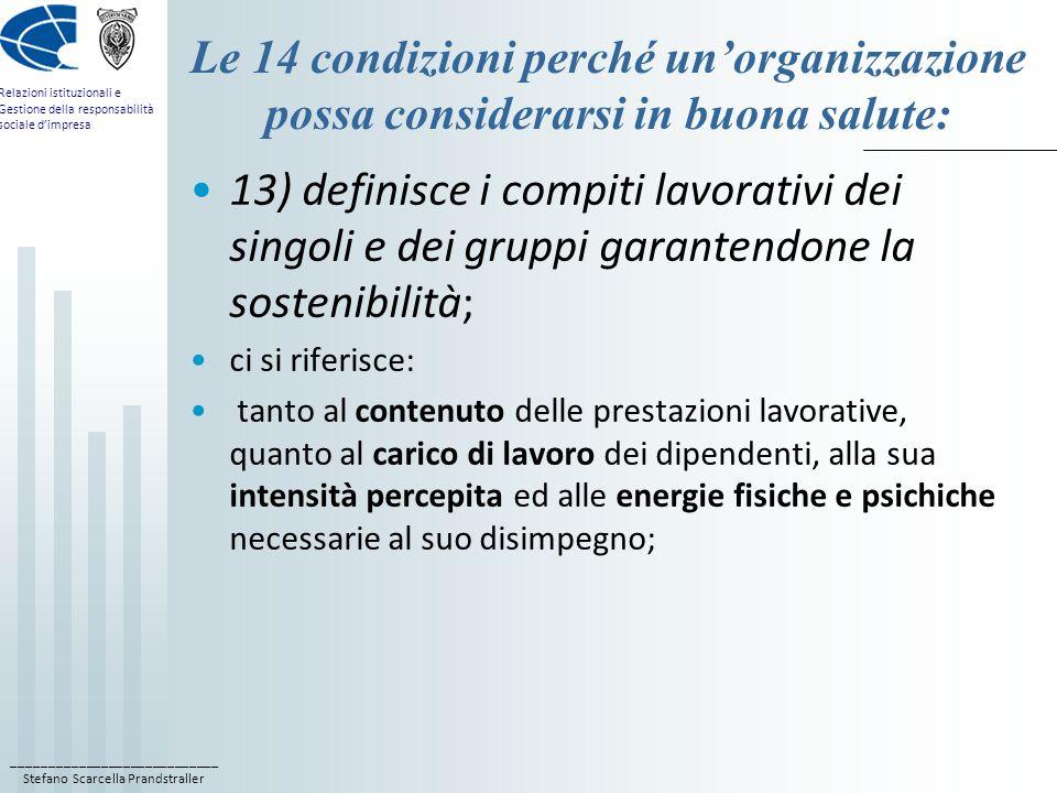 ____________________________ Stefano Scarcella Prandstraller Relazioni istituzionali e Gestione della responsabilità sociale d'impresa Le 14 condizioni perché un'organizzazione possa considerarsi in buona salute: 13) definisce i compiti lavorativi dei singoli e dei gruppi garantendone la sostenibilità; ci si riferisce: tanto al contenuto delle prestazioni lavorative, quanto al carico di lavoro dei dipendenti, alla sua intensità percepita ed alle energie fisiche e psichiche necessarie al suo disimpegno;