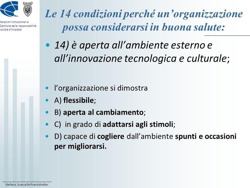 ____________________________ Stefano Scarcella Prandstraller Relazioni istituzionali e Gestione della responsabilità sociale d'impresa Le 14 condizioni perché un'organizzazione possa considerarsi in buona salute: 14) è aperta all'ambiente esterno e all'innovazione tecnologica e culturale; l'organizzazione si dimostra A) flessibile; B) aperta al cambiamento; C) in grado di adattarsi agli stimoli; D) capace di cogliere dall'ambiente spunti e occasioni per migliorarsi.