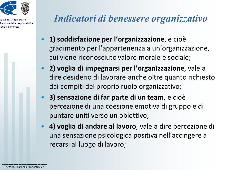 ____________________________ Stefano Scarcella Prandstraller Relazioni istituzionali e Gestione della responsabilità sociale d'impresa Indicatori di benessere organizzativo 1) soddisfazione per l'organizzazione, e cioè gradimento per l'appartenenza a un'organizzazione, cui viene riconosciuto valore morale e sociale; 2) voglia di impegnarsi per l'organizzazione, vale a dire desiderio di lavorare anche oltre quanto richiesto dai compiti del proprio ruolo organizzativo; 3) sensazione di far parte di un team, e cioè percezione di una coesione emotiva di gruppo e di puntare uniti verso un obiettivo; 4) voglia di andare al lavoro, vale a dire percezione di una sensazione psicologica positiva nell'accingere a recarsi al luogo di lavoro;