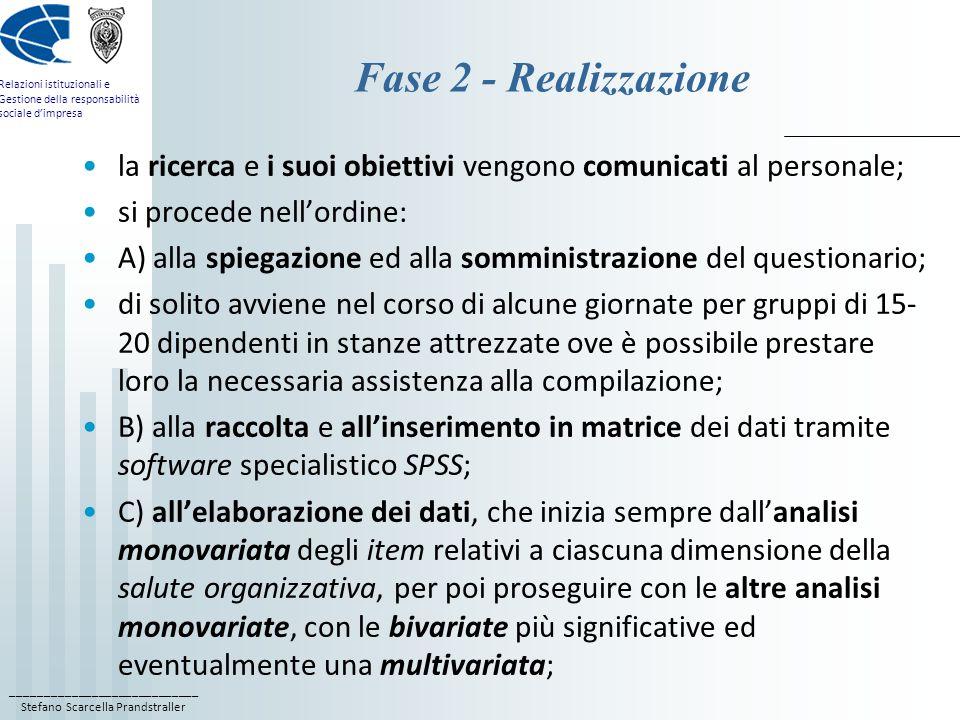 ____________________________ Stefano Scarcella Prandstraller Relazioni istituzionali e Gestione della responsabilità sociale d'impresa Fase 2 - Realizzazione la ricerca e i suoi obiettivi vengono comunicati al personale; si procede nell'ordine: A) alla spiegazione ed alla somministrazione del questionario; di solito avviene nel corso di alcune giornate per gruppi di 15- 20 dipendenti in stanze attrezzate ove è possibile prestare loro la necessaria assistenza alla compilazione; B) alla raccolta e all'inserimento in matrice dei dati tramite software specialistico SPSS; C) all'elaborazione dei dati, che inizia sempre dall'analisi monovariata degli item relativi a ciascuna dimensione della salute organizzativa, per poi proseguire con le altre analisi monovariate, con le bivariate più significative ed eventualmente una multivariata;