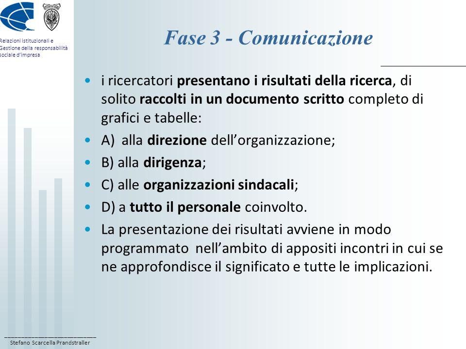 ____________________________ Stefano Scarcella Prandstraller Relazioni istituzionali e Gestione della responsabilità sociale d'impresa Fase 3 - Comunicazione i ricercatori presentano i risultati della ricerca, di solito raccolti in un documento scritto completo di grafici e tabelle: A) alla direzione dell'organizzazione; B) alla dirigenza; C) alle organizzazioni sindacali; D) a tutto il personale coinvolto.