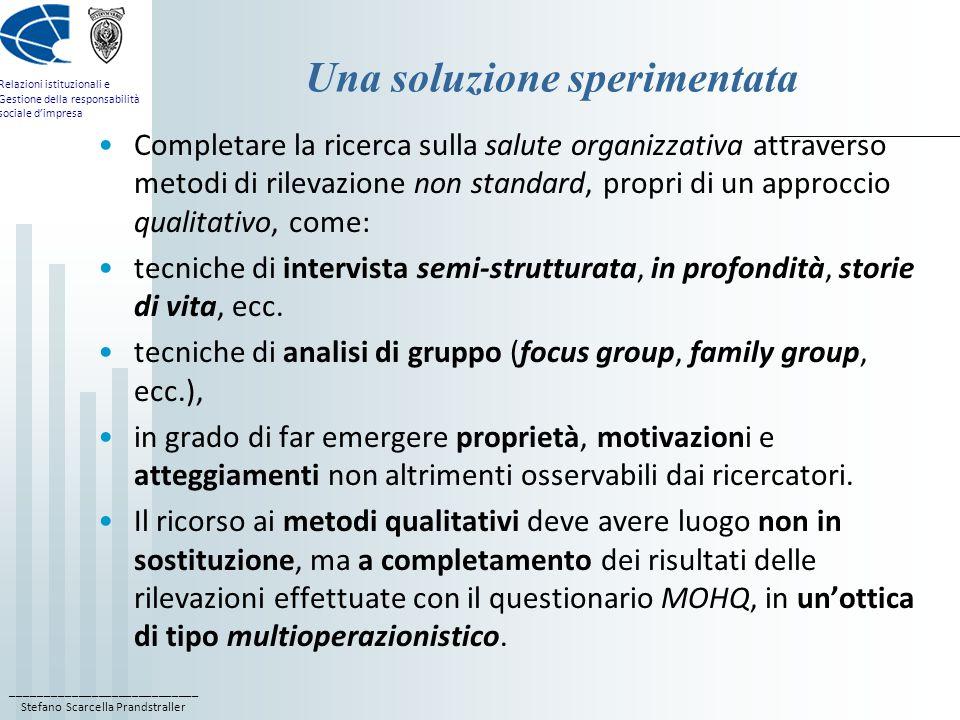 ____________________________ Stefano Scarcella Prandstraller Relazioni istituzionali e Gestione della responsabilità sociale d'impresa Una soluzione sperimentata Completare la ricerca sulla salute organizzativa attraverso metodi di rilevazione non standard, propri di un approccio qualitativo, come: tecniche di intervista semi-strutturata, in profondità, storie di vita, ecc.