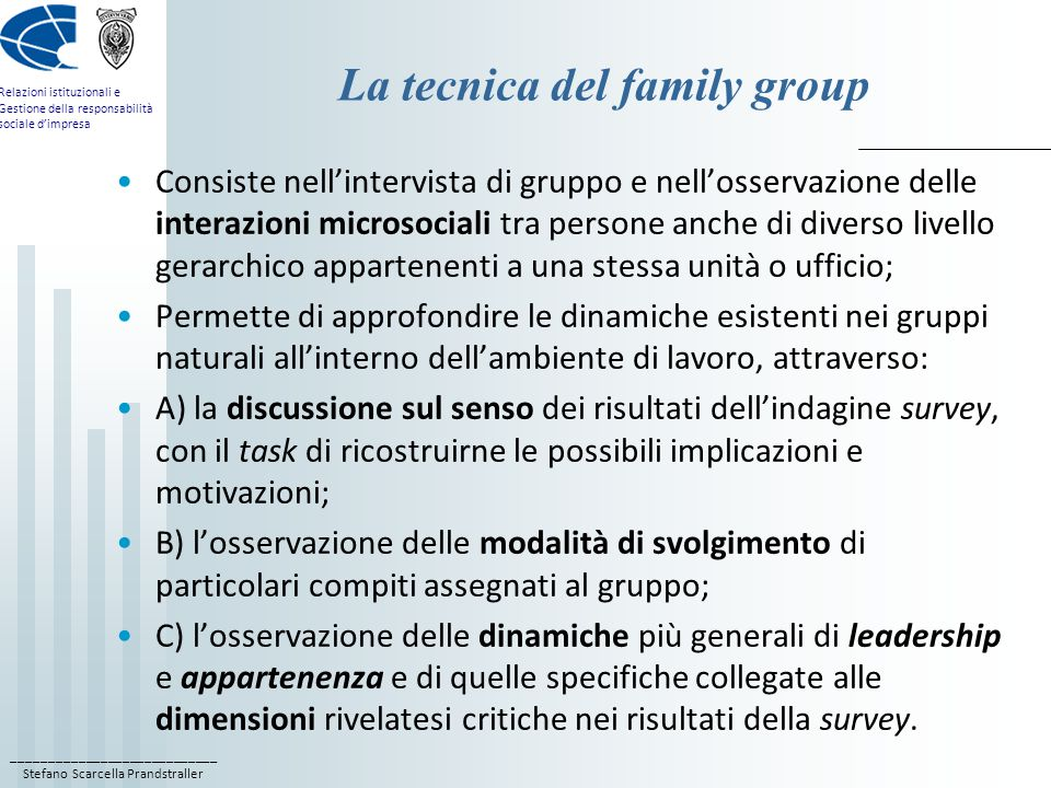 ____________________________ Stefano Scarcella Prandstraller Relazioni istituzionali e Gestione della responsabilità sociale d'impresa La tecnica del family group Consiste nell'intervista di gruppo e nell'osservazione delle interazioni microsociali tra persone anche di diverso livello gerarchico appartenenti a una stessa unità o ufficio; Permette di approfondire le dinamiche esistenti nei gruppi naturali all'interno dell'ambiente di lavoro, attraverso: A) la discussione sul senso dei risultati dell'indagine survey, con il task di ricostruirne le possibili implicazioni e motivazioni; B) l'osservazione delle modalità di svolgimento di particolari compiti assegnati al gruppo; C) l'osservazione delle dinamiche più generali di leadership e appartenenza e di quelle specifiche collegate alle dimensioni rivelatesi critiche nei risultati della survey.