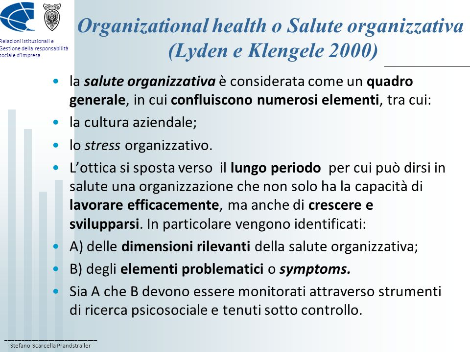 ____________________________ Stefano Scarcella Prandstraller Relazioni istituzionali e Gestione della responsabilità sociale d'impresa Organizational health o Salute organizzativa (Lyden e Klengele 2000) la salute organizzativa è considerata come un quadro generale, in cui confluiscono numerosi elementi, tra cui: la cultura aziendale; lo stress organizzativo.