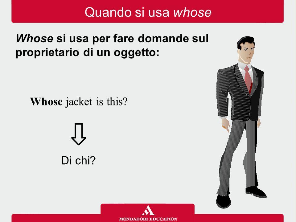 Whose jacket is this? ⇩ Di chi? Whose si usa per fare domande sul proprietario di un oggetto: Quando si usa whose