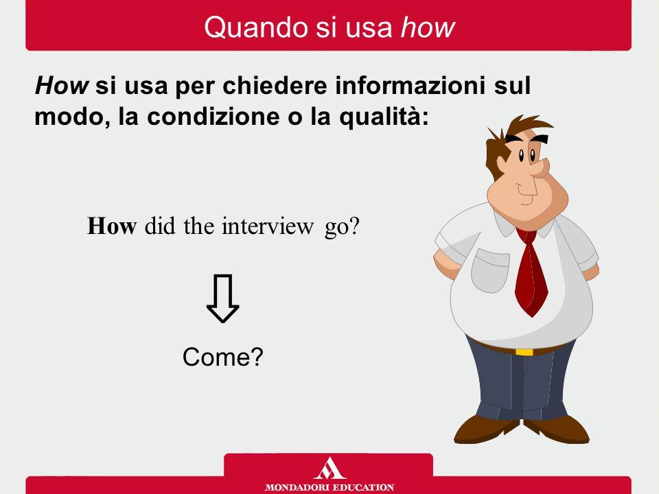 How did the interview go? ⇩ Come? How si usa per chiedere informazioni sul modo, la condizione o la qualità: Quando si usa how