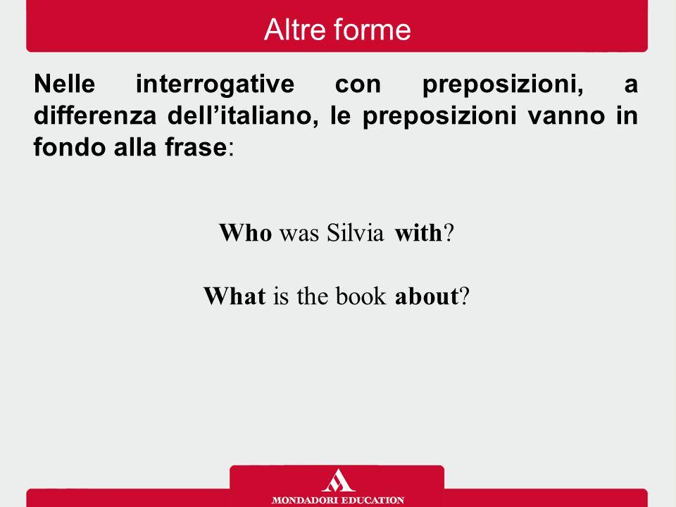 Nelle interrogative con preposizioni, a differenza dell'italiano, le preposizioni vanno in fondo alla frase: Who was Silvia with? What is the book abo