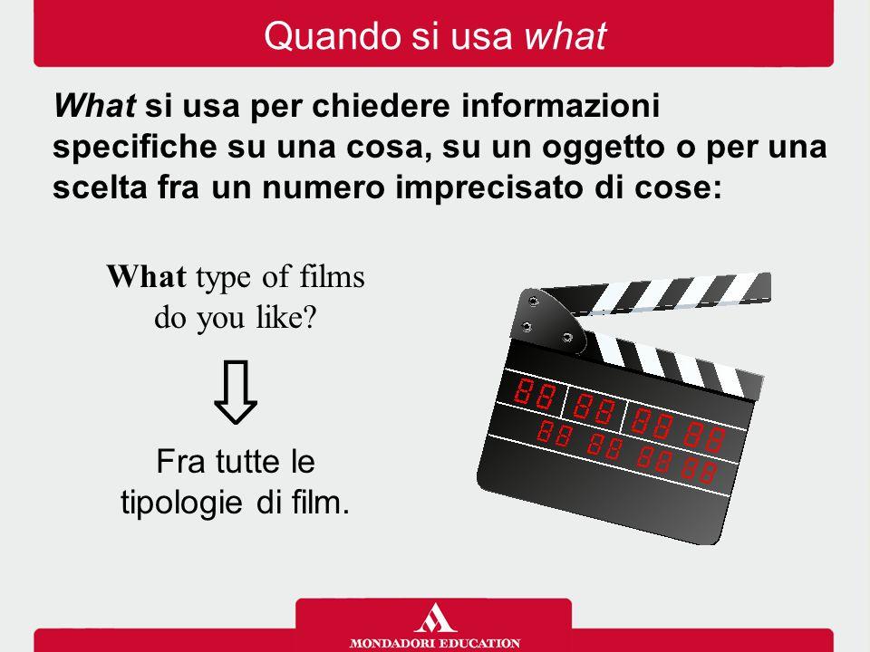 What type of films do you like? ⇩ Fra tutte le tipologie di film. Quando si usa what What si usa per chiedere informazioni specifiche su una cosa, su