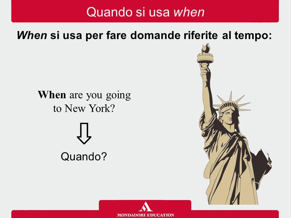 When are you going to New York? ⇩ Quando? When si usa per fare domande riferite al tempo: Quando si usa when