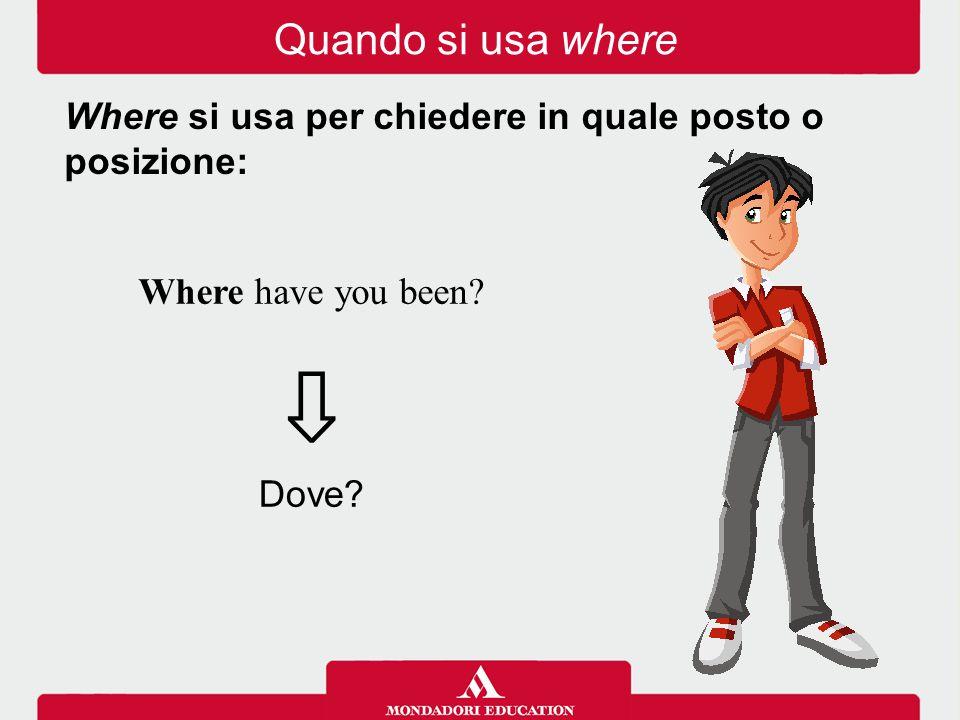 Where have you been? ⇩ Where si usa per chiedere in quale posto o posizione: Dove? Quando si usa where