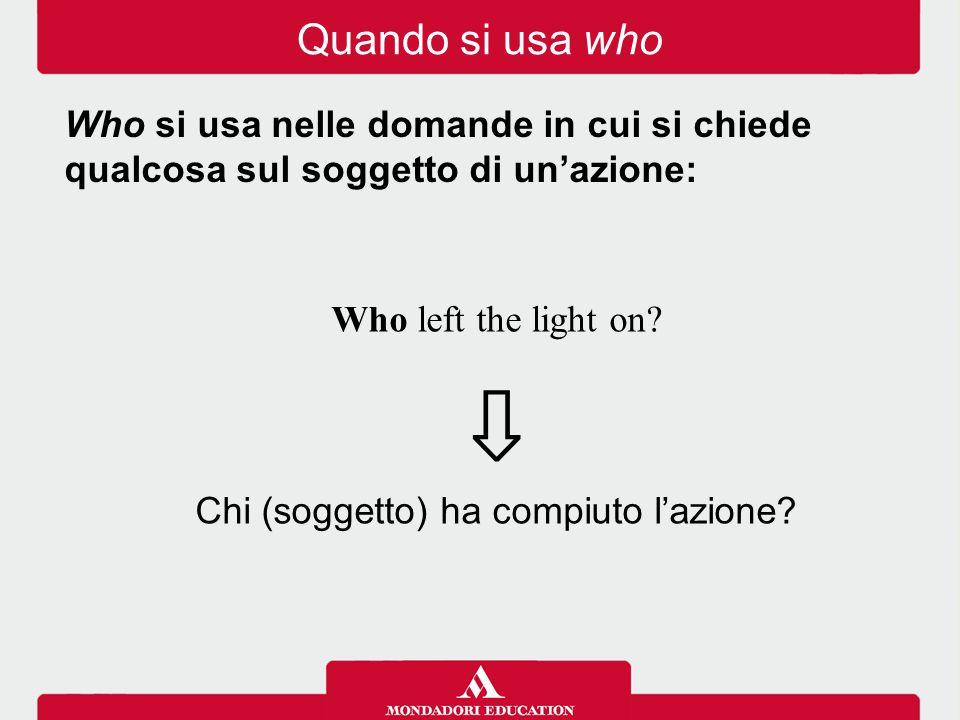 Who left the light on? ⇩ Chi (soggetto) ha compiuto l'azione? Who si usa nelle domande in cui si chiede qualcosa sul soggetto di un'azione: Quando si