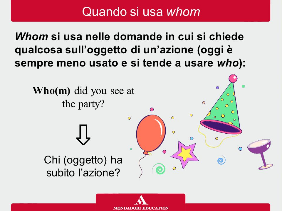 Who(m) did you see at the party? ⇩ Chi (oggetto) ha subito l'azione? Whom si usa nelle domande in cui si chiede qualcosa sull'oggetto di un'azione (og