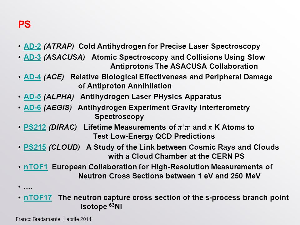 Franco Bradamante, 1 aprile 2014 PS AD-2 (ATRAP) Cold Antihydrogen for Precise Laser SpectroscopyAD-2 AD-3 (ASACUSA) Atomic Spectroscopy and Collisions Using Slow Antiprotons The ASACUSA CollaborationAD-3 AD-4 (ACE) Relative Biological Effectiveness and Peripheral Damage of Antiproton AnnihilationAD-4 AD-5 (ALPHA) Antihydrogen Laser PHysics ApparatusAD-5 AD-6 (AEGIS) Antihydrogen Experiment Gravity Interferometry SpectroscopyAD-6 PS212 (DIRAC) Lifetime Measurements of π + π - and π K Atoms to Test Low-Energy QCD PredictionsPS212 PS215 (CLOUD) A Study of the Link between Cosmic Rays and Clouds with a Cloud Chamber at the CERN PSPS215 nTOF1 European Collaboration for High-Resolution Measurements of Neutron Cross Sections between 1 eV and 250 MeVnTOF1....
