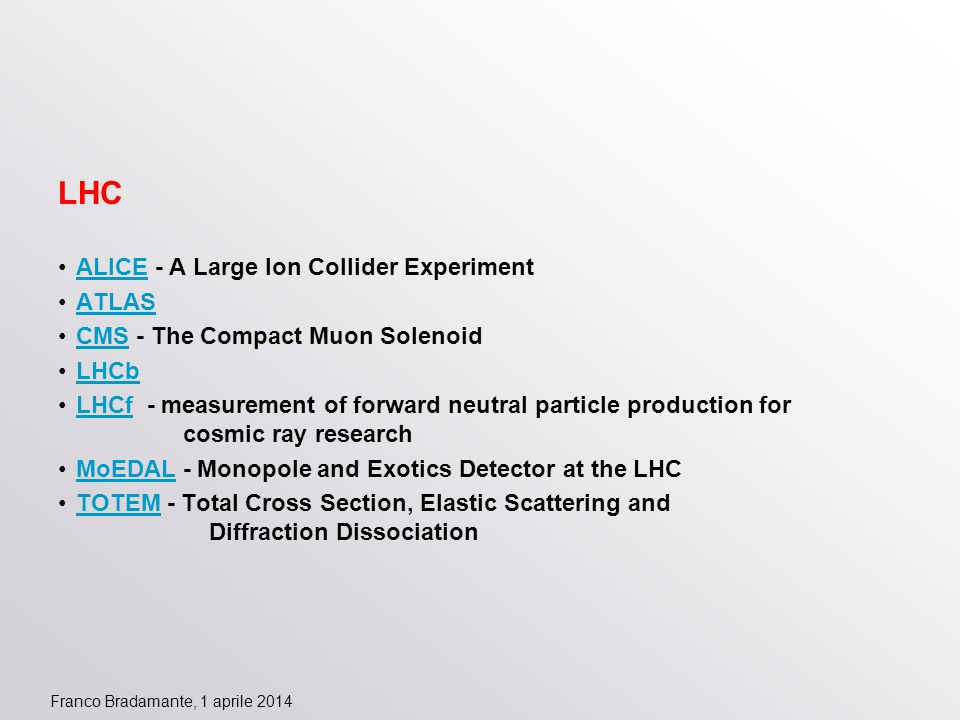 Franco Bradamante, 1 aprile 2014 LHC ALICE - A Large Ion Collider Experiment ATLAS CMS - The Compact Muon Solenoid LHCb LHCf - measurement of forward neutral particle production for cosmic ray research MoEDAL - Monopole and Exotics Detector at the LHC TOTEM - Total Cross Section, Elastic Scattering and Diffraction Dissociation