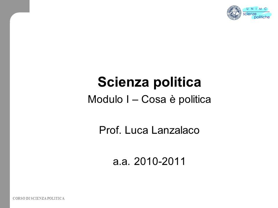 CORSO DI SCIENZA POLITICA Scienza politica Modulo I – Cosa è politica Prof.