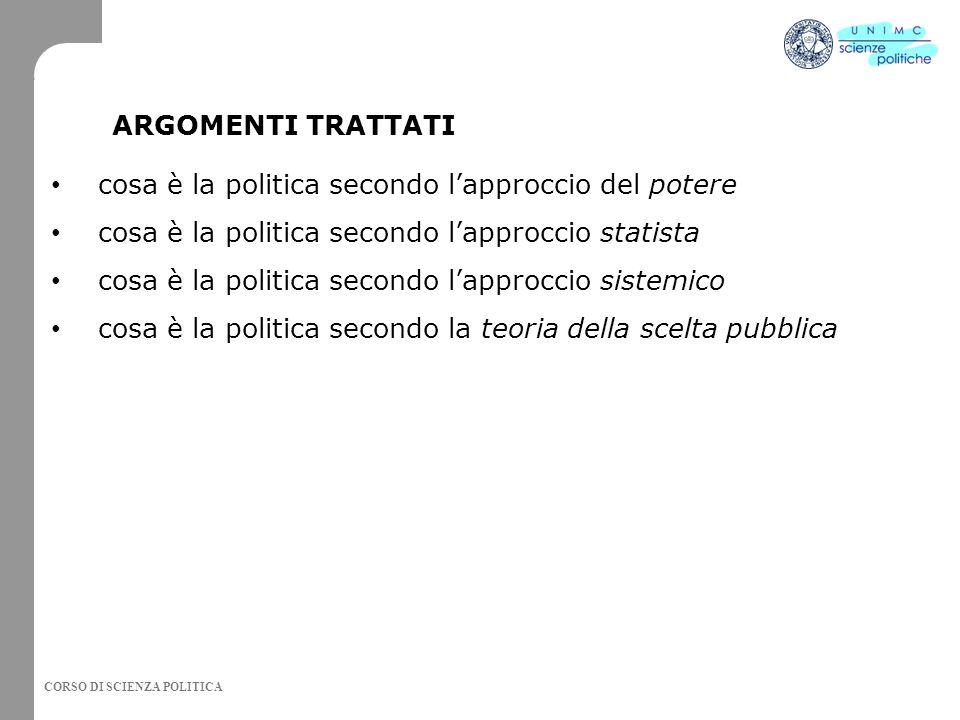 CORSO DI SCIENZA POLITICA cosa è la politica secondo l'approccio del potere cosa è la politica secondo l'approccio statista cosa è la politica secondo l'approccio sistemico cosa è la politica secondo la teoria della scelta pubblica ARGOMENTI TRATTATI