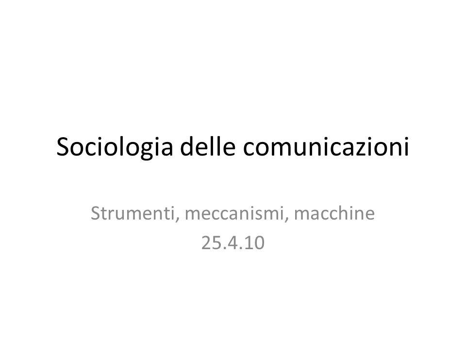 Sociologia delle comunicazioni Strumenti, meccanismi, macchine 25.4.10
