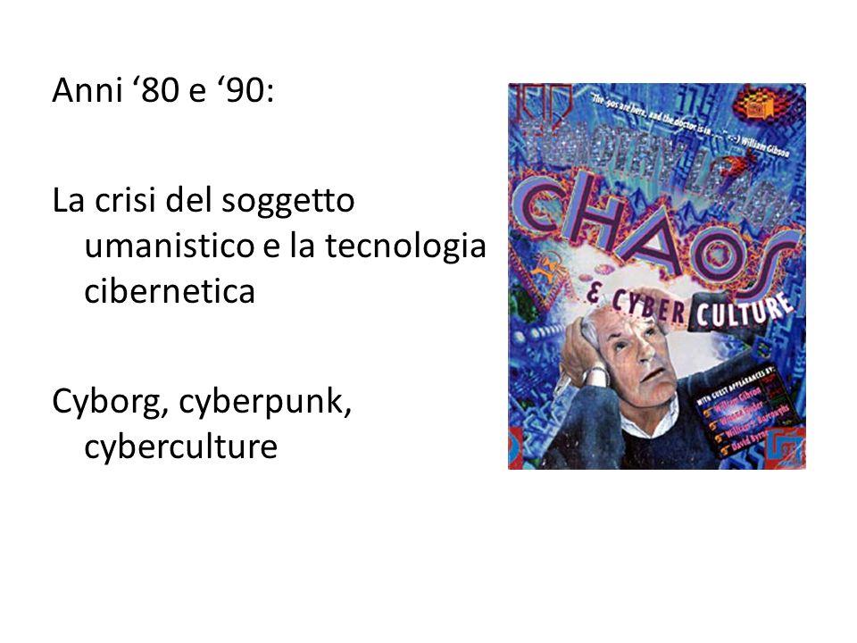 Anni '80 e '90: La crisi del soggetto umanistico e la tecnologia cibernetica Cyborg, cyberpunk, cyberculture