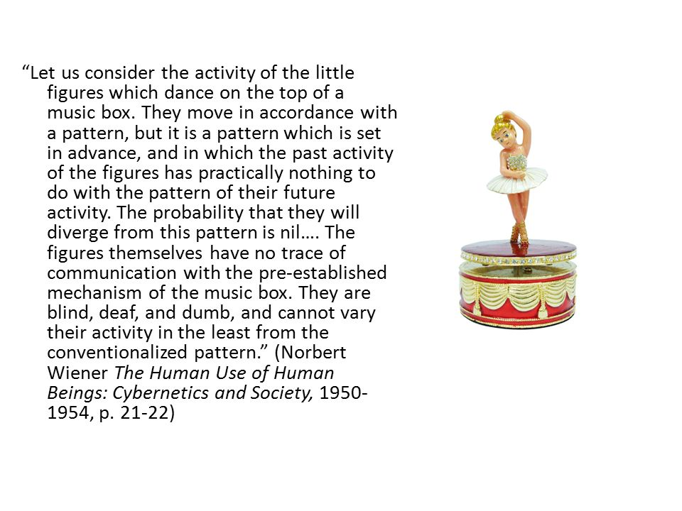 """""""Let us consider the activity of the little figures which dance on the top of a music box. They move in accordance with a pattern, but it is a pattern"""