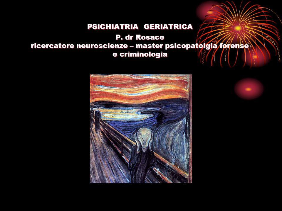 PSICHIATRIA GERIATRICA P. dr Rosace ricercatore neuroscienze – master psicopatolgia forense e criminologia