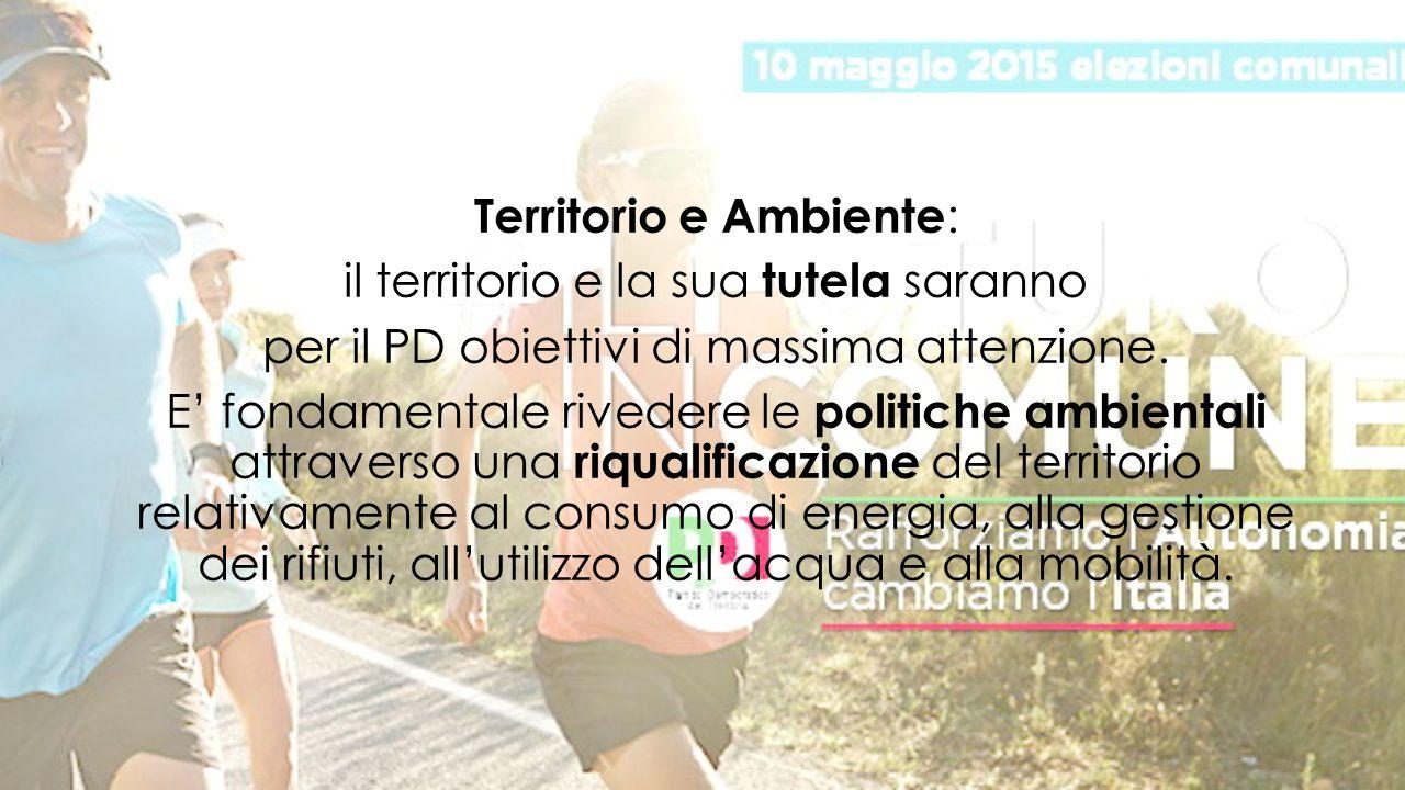 Territorio e Ambiente : il territorio e la sua tutela saranno per il PD obiettivi di massima attenzione.