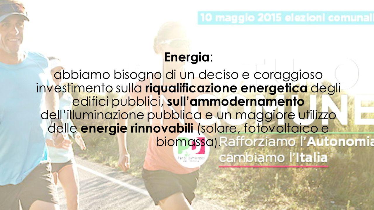 Energia : abbiamo bisogno di un deciso e coraggioso investimento sulla riqualificazione energetica degli edifici pubblici, sull'ammodernamento dell'illuminazione pubblica e un maggiore utilizzo delle energie rinnovabili (solare, fotovoltaico e biomassa ).