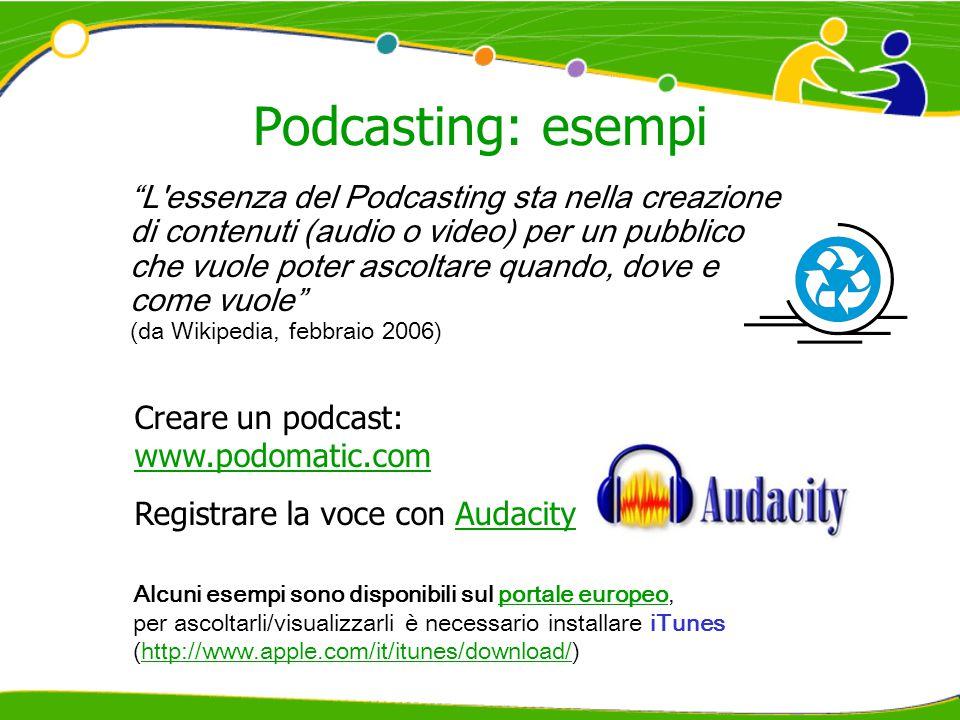 Podcasting: esempi Alcuni esempi sono disponibili sul portale europeo,portale europeo per ascoltarli/visualizzarli è necessario installare iTunes (http://www.apple.com/it/itunes/download/)http://www.apple.com/it/itunes/download/ L essenza del Podcasting sta nella creazione di contenuti (audio o video) per un pubblico che vuole poter ascoltare quando, dove e come vuole (da Wikipedia, febbraio 2006) Creare un podcast: www.podomatic.com www.podomatic.com Registrare la voce con AudacityAudacity