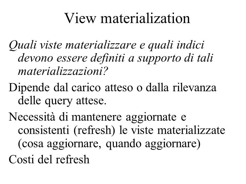 View materialization Quali viste materializzare e quali indici devono essere definiti a supporto di tali materializzazioni? Dipende dal carico atteso